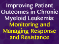 Improving Patient Outcomes in Chronic Myeloid Leukemia: Montioring and Managing Response and Resistance