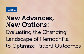New Advances, New Options: Evaluating the Changing Landscape of Hemophilia to Optimize Patient Outcomes